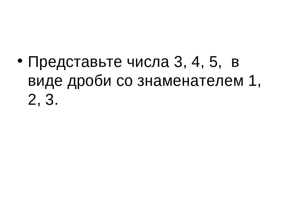 Представьте числа 3, 4, 5, в виде дроби со знаменателем 1, 2, 3.