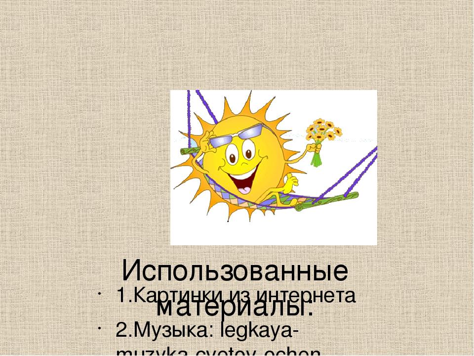 Использованные материалы: 1.Картинки из интернета 2.Музыка: legkaya-muzyka-cv...