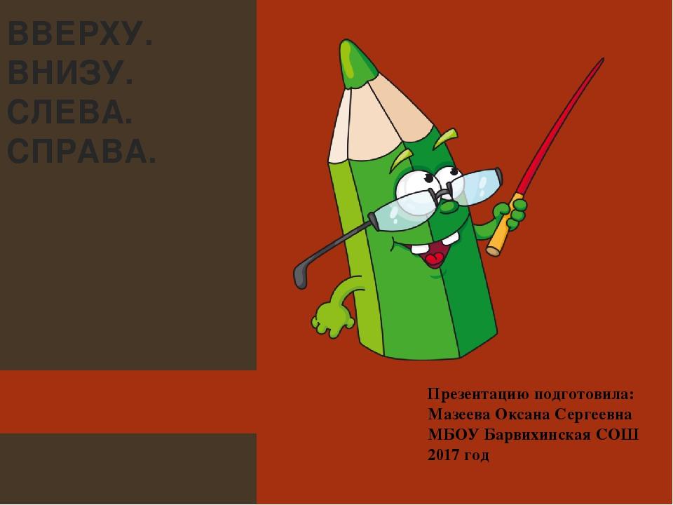 ВВЕРХУ. ВНИЗУ. СЛЕВА. СПРАВА. Презентацию подготовила: Мазеева Оксана Сергее...