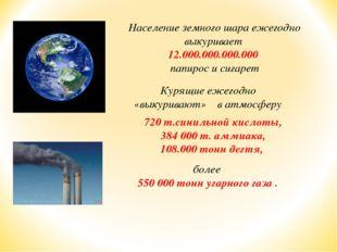 Население земного шара ежегодно выкуривает 12.000.000.000.000 папирос и сига