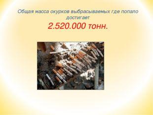 Общая масса окурков выбрасываемых где попало достигает 2.520.000 тонн.
