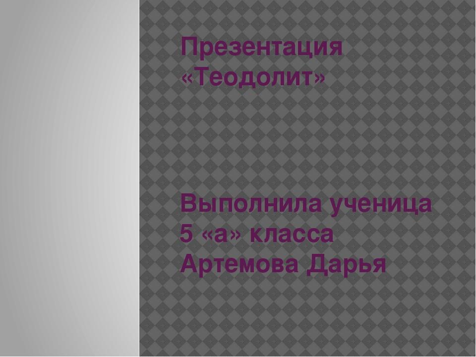 Презентация «Теодолит» Выполнила ученица 5 «а» класса Артемова Дарья