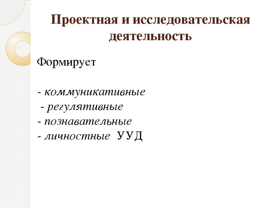 Проектная и исследовательская деятельность Формирует - коммуникативные - регу...