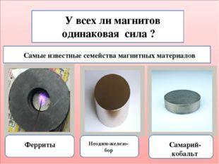 У всех ли магнитов одинаковая сила ? Самые известные семейства магнитных мат