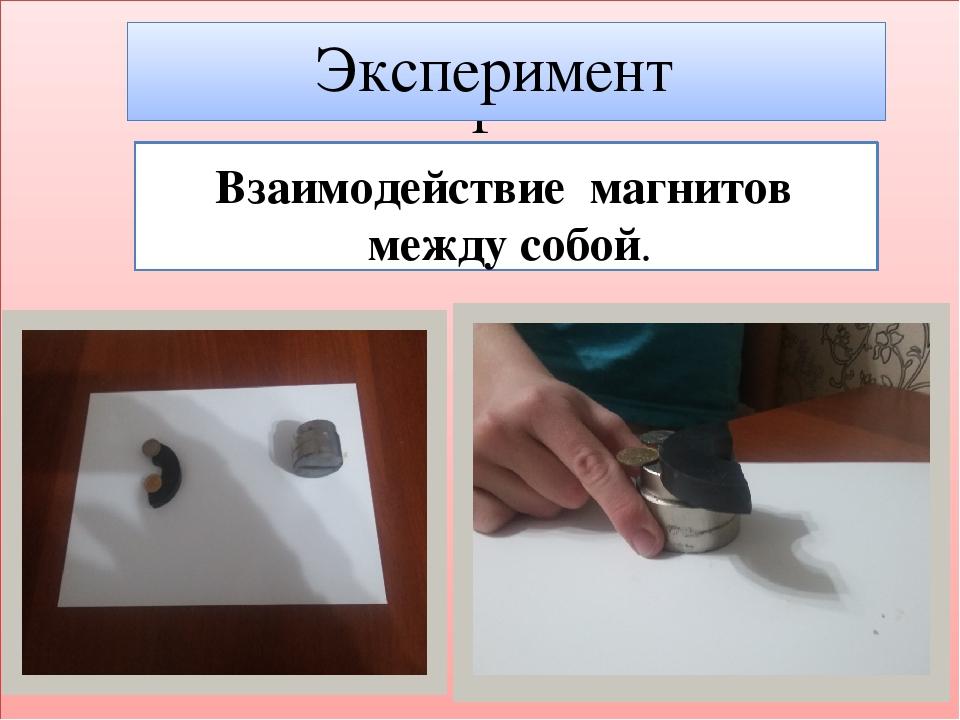 Эксперимент Эксперимент Взаимодействие магнитов между собой.