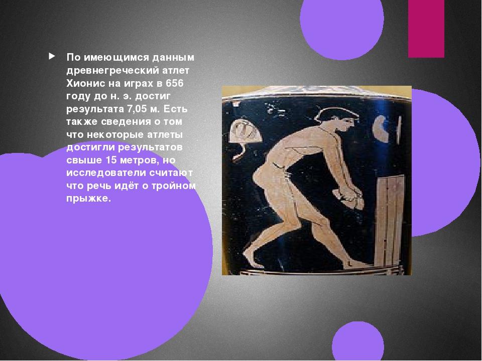 По имеющимся данным древнегреческий атлет Хионис на играх в 656 году до н. э....