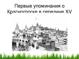 Первые упоминания о Красногорске в середине XV века