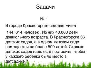 Задачи № 1 В городе Красногорске сегодня живет 144. 614 человек . Из них 40.0