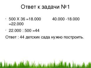 Ответ к задачи №1 500 X 36 =18.000 40.000 -18.000 =22.000 22.000 : 500 =44 От