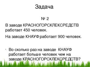 Задача № 2 В заводе КРАСНОГОРСКЛЕКСРЕДСТВ работает 450 человек. На заводе КНА