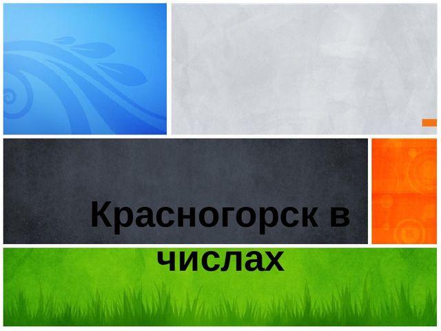 Красногорск в числах Подготовил Меньшиков Алексей 4-а
