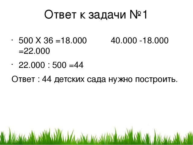 Ответ к задачи №1 500 X 36 =18.000 40.000 -18.000 =22.000 22.000 : 500 =44 От...
