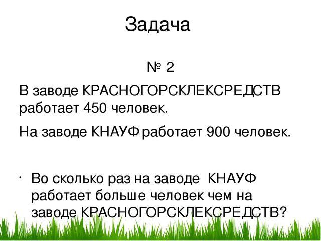 Задача № 2 В заводе КРАСНОГОРСКЛЕКСРЕДСТВ работает 450 человек. На заводе КНА...