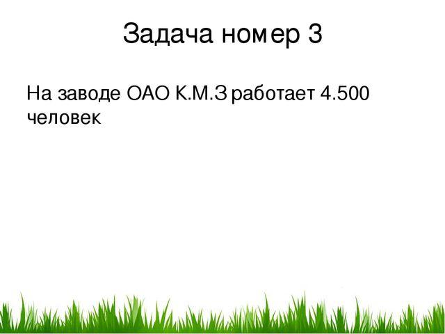 Задача номер 3 На заводе ОАО К.М.З работает 4.500 человек