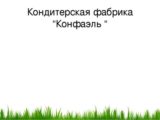 """Кондитерская фабрика """"Конфаэль """""""