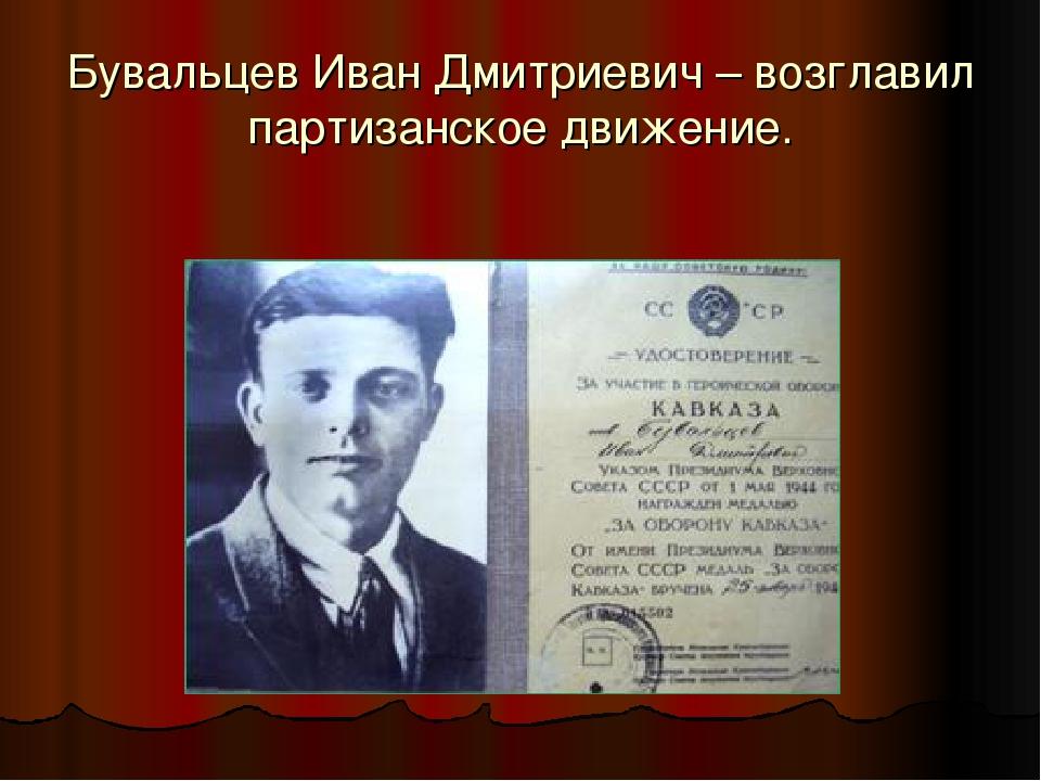 Бувальцев Иван Дмитриевич – возглавил партизанское движение.