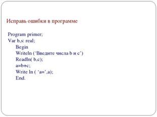 Исправь ошибки в программе Program primer; Var b,s: real; Begin Writeln ('Вв