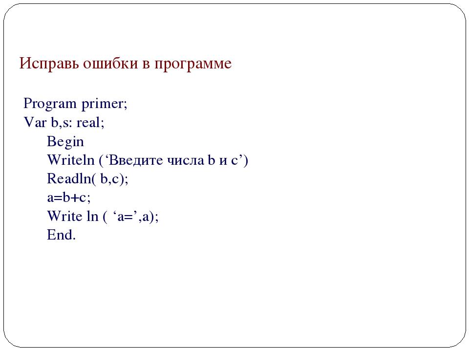 Исправь ошибки в программе Program primer; Var b,s: real; Begin Writeln ('Вв...