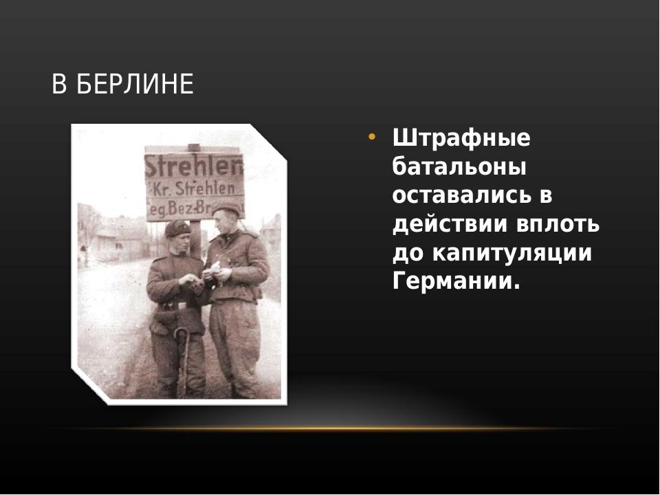 Штрафные батальоны оставались в действии вплоть до капитуляции Германии. В БЕ...