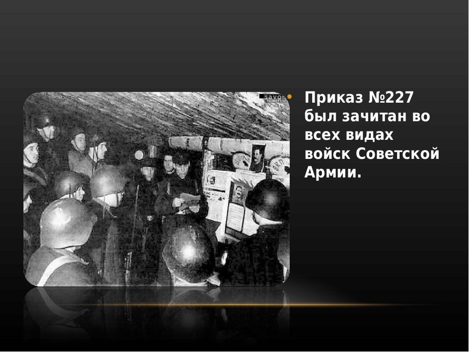 Приказ №227 был зачитан во всех видах войск Советской Армии.