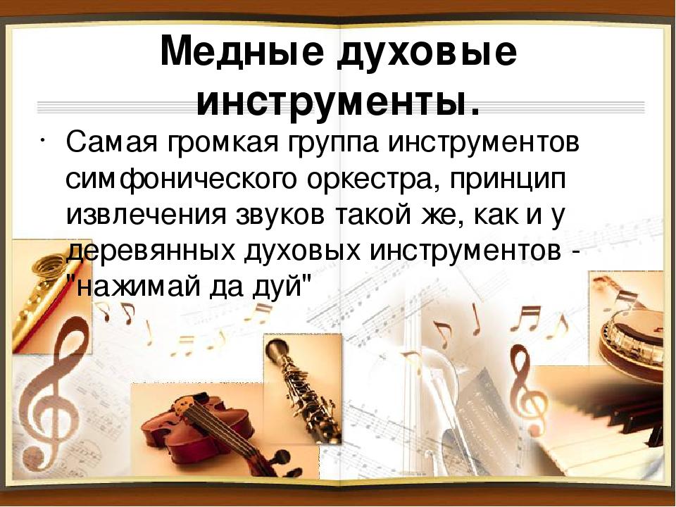 Медные духовые инструменты. Самая громкая группа инструментов симфонического...