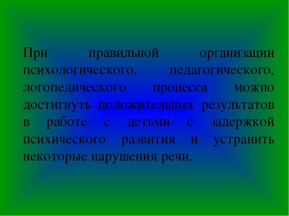 При правильной организации психологического, педагогического, логопедического...