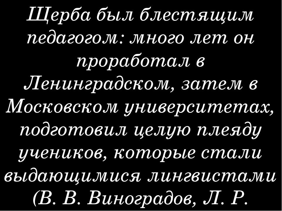 Щерба был блестящим педагогом: много лет он проработал в Ленинградском, затем...