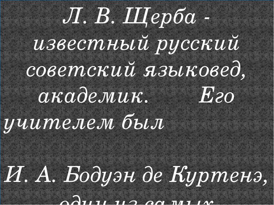 Л. В. Щерба - известный русский советский языковед, академик. Его учителем бы...