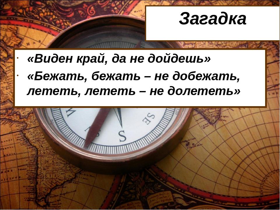 Загадка «Виден край, да не дойдешь» «Бежать, бежать – не добежать, лететь, ле...