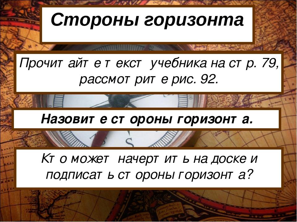 Стороны горизонта Прочитайте текст учебника на стр. 79, рассмотрите рис. 92....