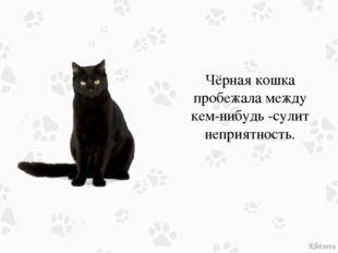Чёрная кошка пробежала между кем-нибудь -сулит неприятность.