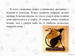В честь священных кошек устраивались праздники с песнями и плясками. Кошек н