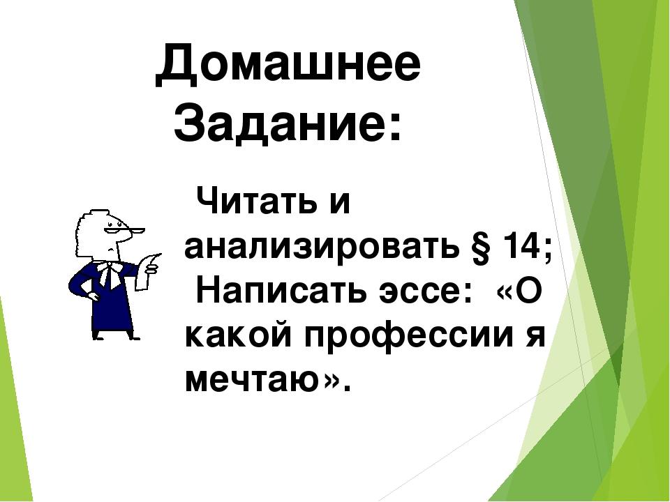 Домашнее Задание: Читать и анализировать § 14; Написать эссе: «О какой профес...