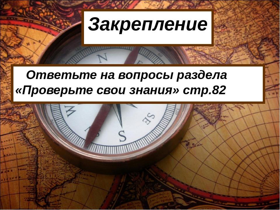 Закрепление Ответьте на вопросы раздела «Проверьте свои знания» стр.82
