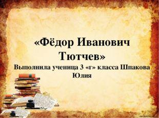 Цели работы: Познакомить одноклассников с жизнью и творчеством Ф.И.Тютчева h