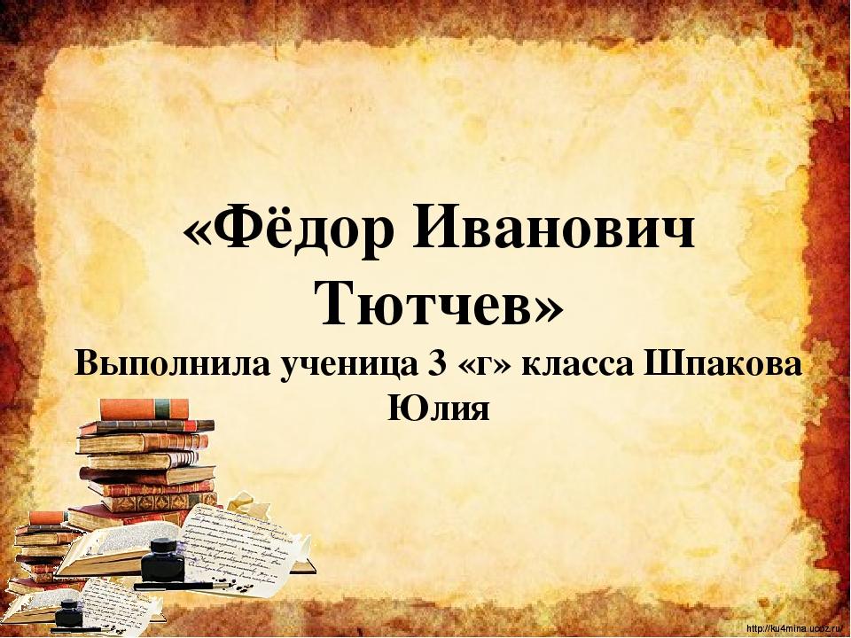 Цели работы: Познакомить одноклассников с жизнью и творчеством Ф.И.Тютчева h...