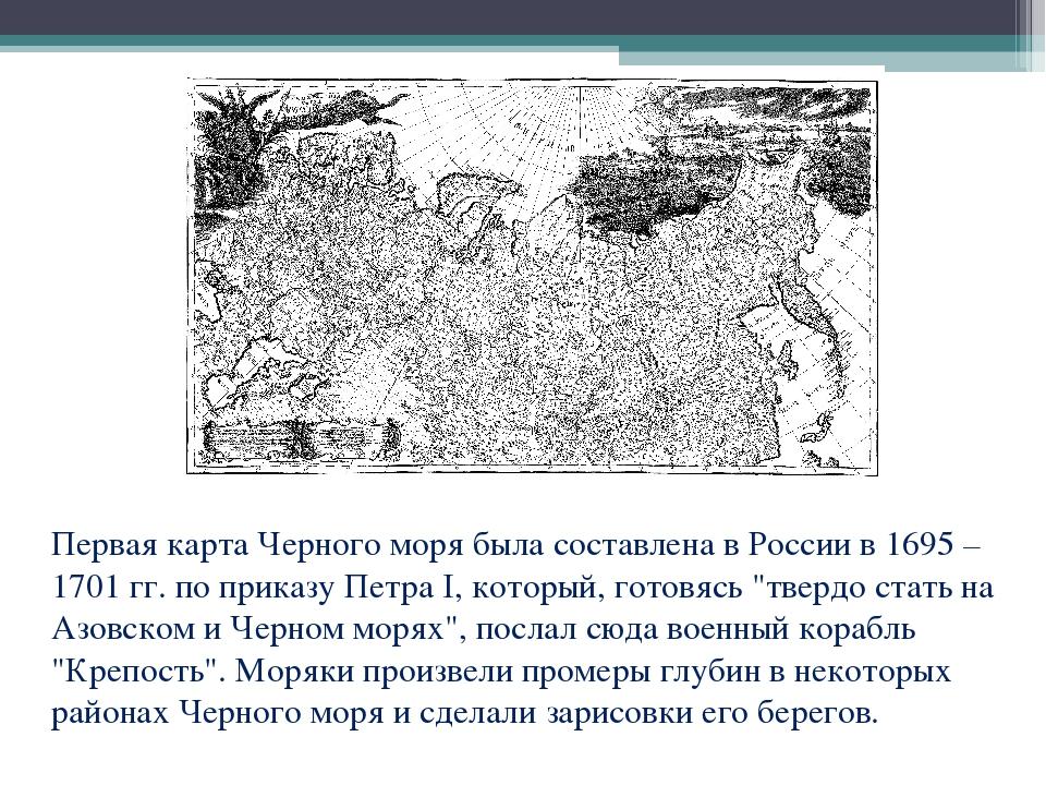 Первая карта Черного моря была составлена в России в 1695 – 1701 гг. по прика...
