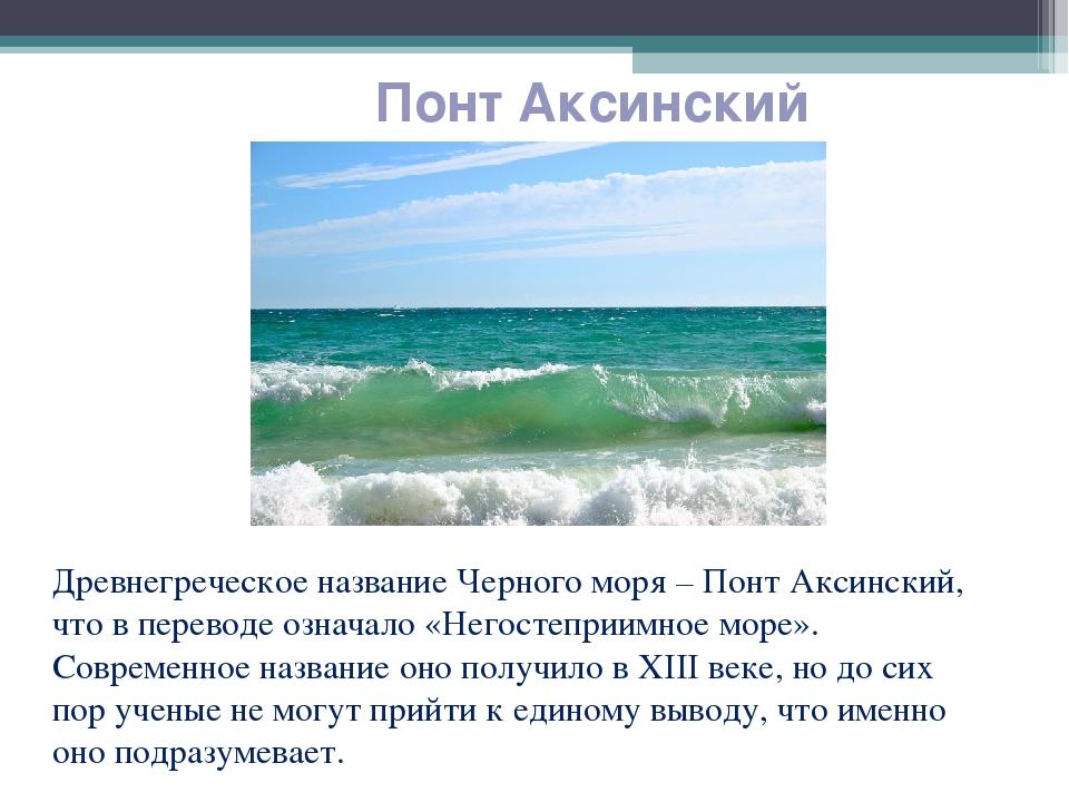 Понт Аксинский Древнегреческое название Черного моря – Понт Аксинский, что в...