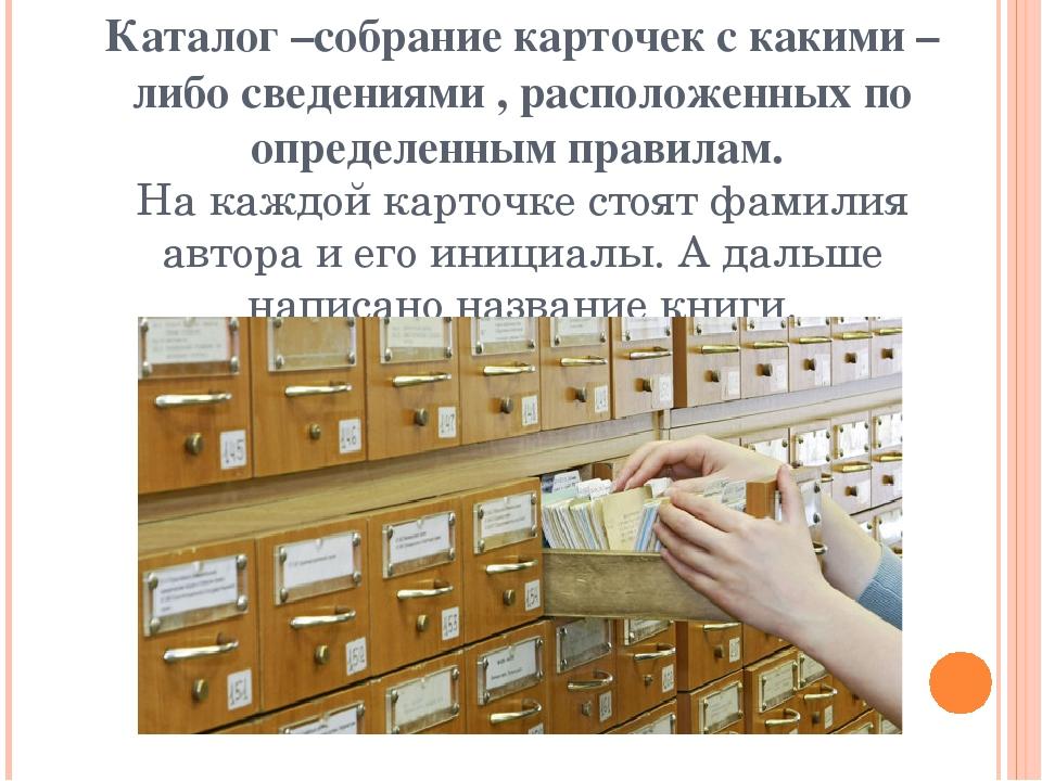 Каталог –собрание карточек с какими – либо сведениями , расположенных по опре...