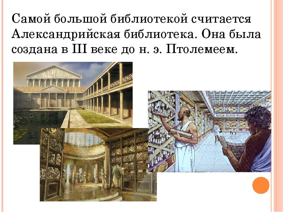 Самой большой библиотекой считается Александрийская библиотека. Она была созд...