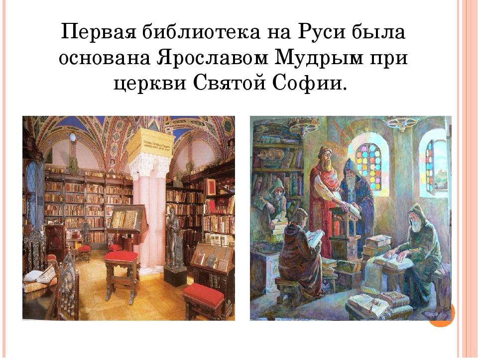 Первая библиотека на Руси была основана Ярославом Мудрым при церкви Святой Со...
