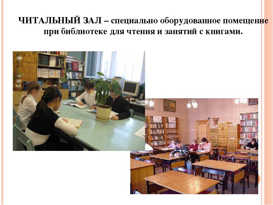ЧИТАЛЬНЫЙ ЗАЛ – специально оборудованное помещение при библиотеке для чтения...