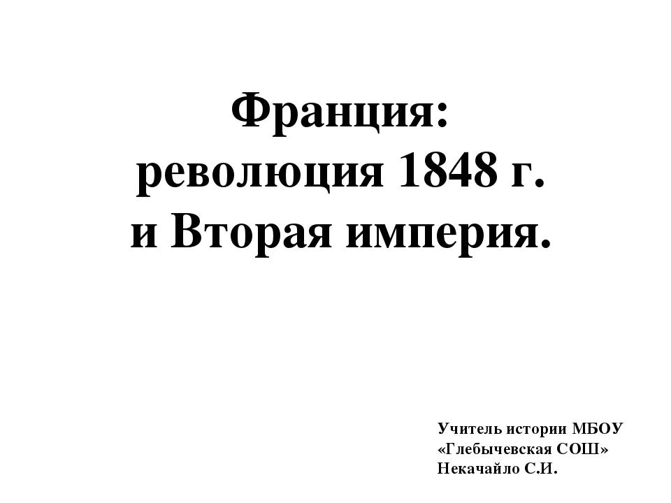 Франция: революция 1848 г. и Вторая империя. Учитель истории МБОУ «Глебычевск...