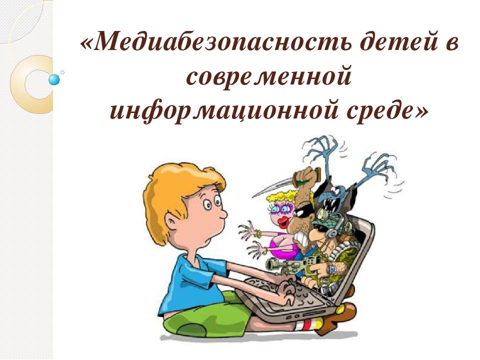 «Медиабезопасность детей в современной информационной среде»