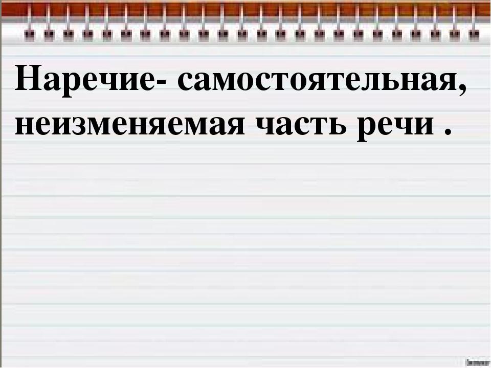 Презентация по русскому языку на тему Наречие класс слайда 3 Наречие самостоятельная неизменяемая часть речи