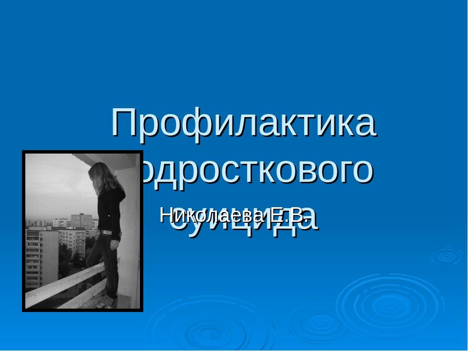 Профилактика подросткового суицида Николаева Е.В.
