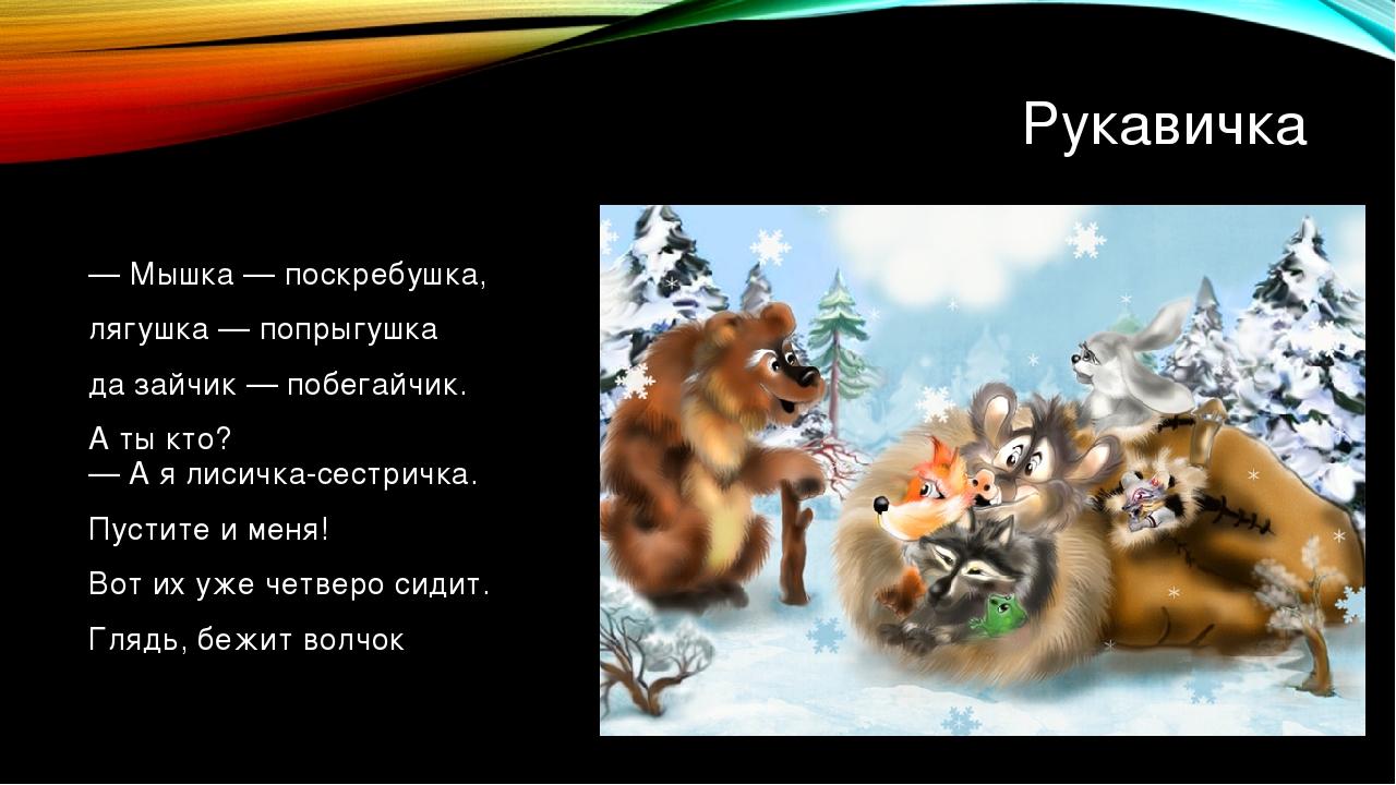 Рукавичка — Мышка — поскребушка, лягушка — попрыгушка да зайчик — побегайчик....