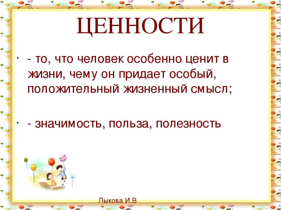 ЦЕННОСТИ - то, что человек особенно ценит в жизни, чему он придает особый, по...