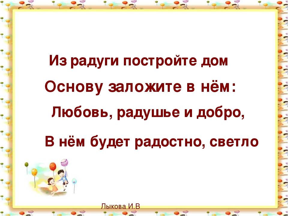 Из радуги постройте дом Основу заложите в нём: Любовь, радушье и добро, В нё...