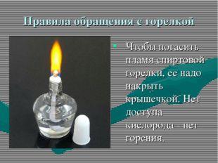 Правила обращения с горелкой Чтобы погасить пламя спиртовой горелки, ее надо